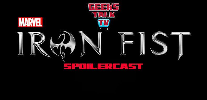 Geeks Talk TV's Iron Fist Post-Binge Spoilercast