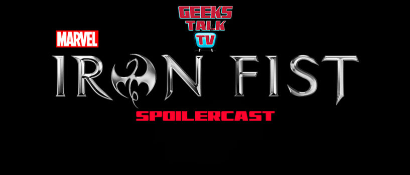 Geeks Talk TV's Iron Fist Post-Binge Spoilercast