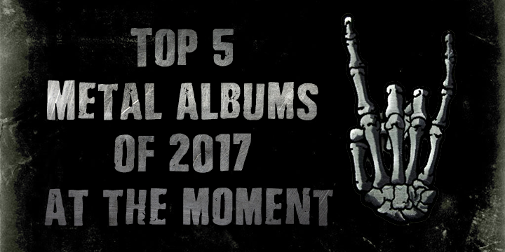 Top 5 Metal albums of 2017 So Far…