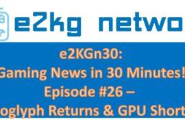 E2KGn30: Episode #26 – Petroglyph Returns & GPU Shortages