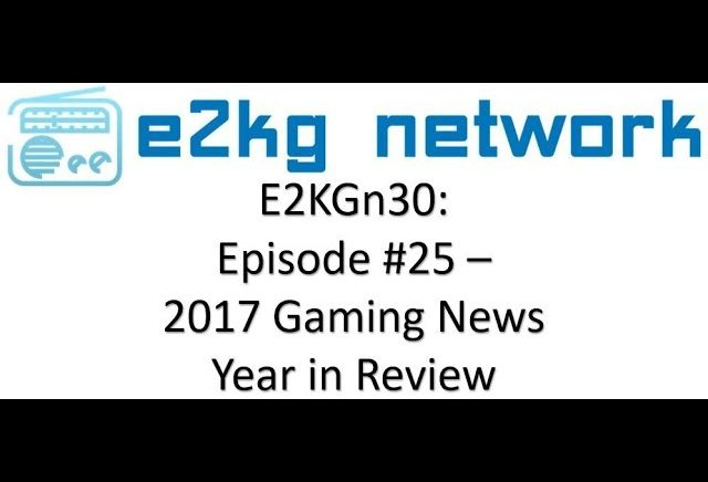 E2KGn30 : Episode #25 – 2017 Gaming News Year in Review!