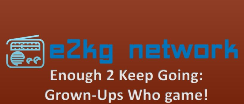 Enough 2 Keep Going: Grown-Ups Who Game – Episode #30 (GX for Jan 2018 Part 2)