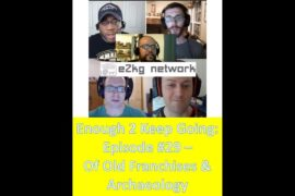 Enough 2 Keep Going: Episode #29 – Of Old Franchises & Archaeology