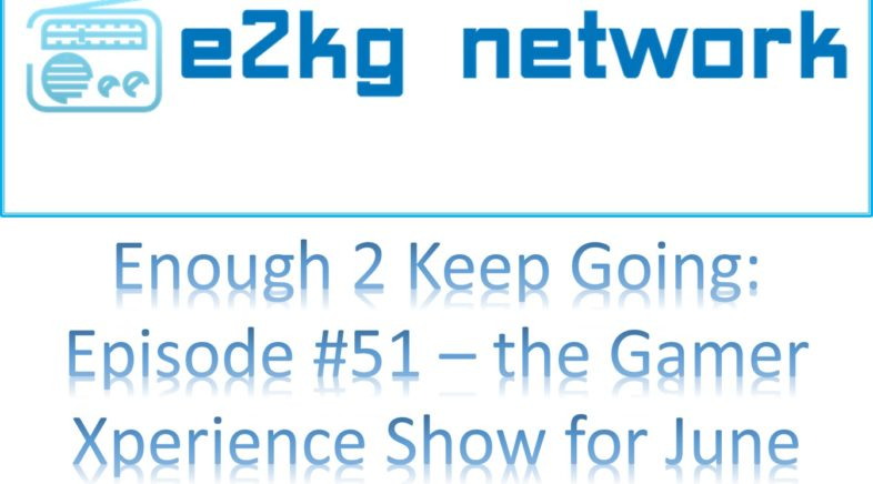 Enough 2 Keep Going: Grownups Who Game! – Episode #51 The GX Show for June, 2018